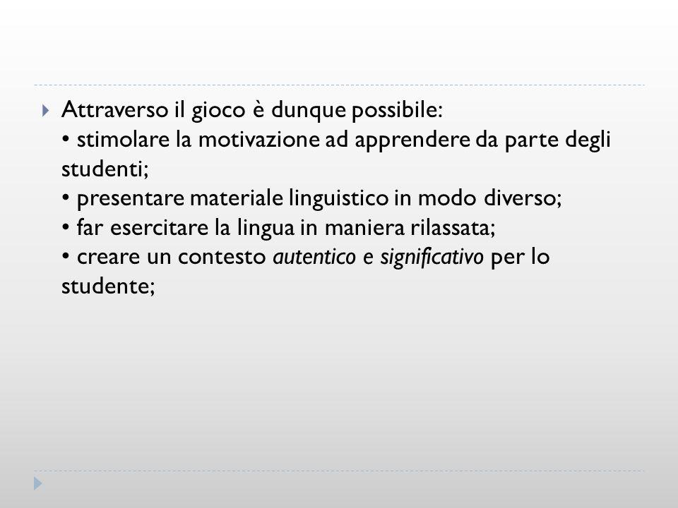 Attraverso il gioco è dunque possibile: • stimolare la motivazione ad apprendere da parte degli studenti; • presentare materiale linguistico in modo diverso; • far esercitare la lingua in maniera rilassata; • creare un contesto autentico e significativo per lo studente;