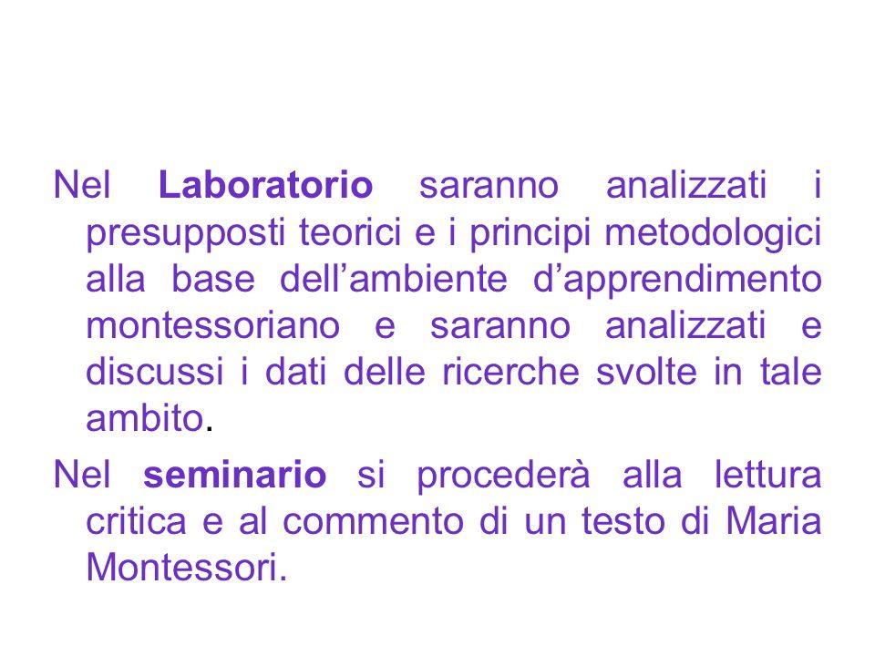 Nel Laboratorio saranno analizzati i presupposti teorici e i principi metodologici alla base dell'ambiente d'apprendimento montessoriano e saranno analizzati e discussi i dati delle ricerche svolte in tale ambito.