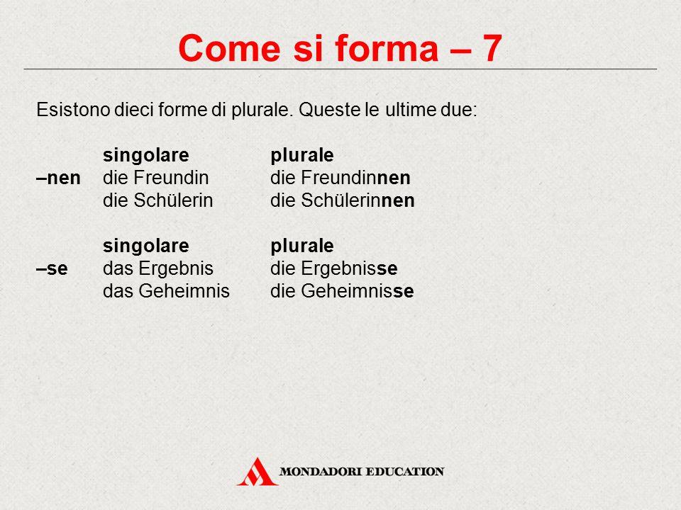 Come si forma – 7 Esistono dieci forme di plurale. Queste le ultime due: singolare plurale. –nen die Freundin die Freundinnen.