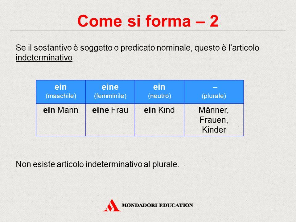 Come si forma – 2 Se il sostantivo è soggetto o predicato nominale, questo è l'articolo indeterminativo.