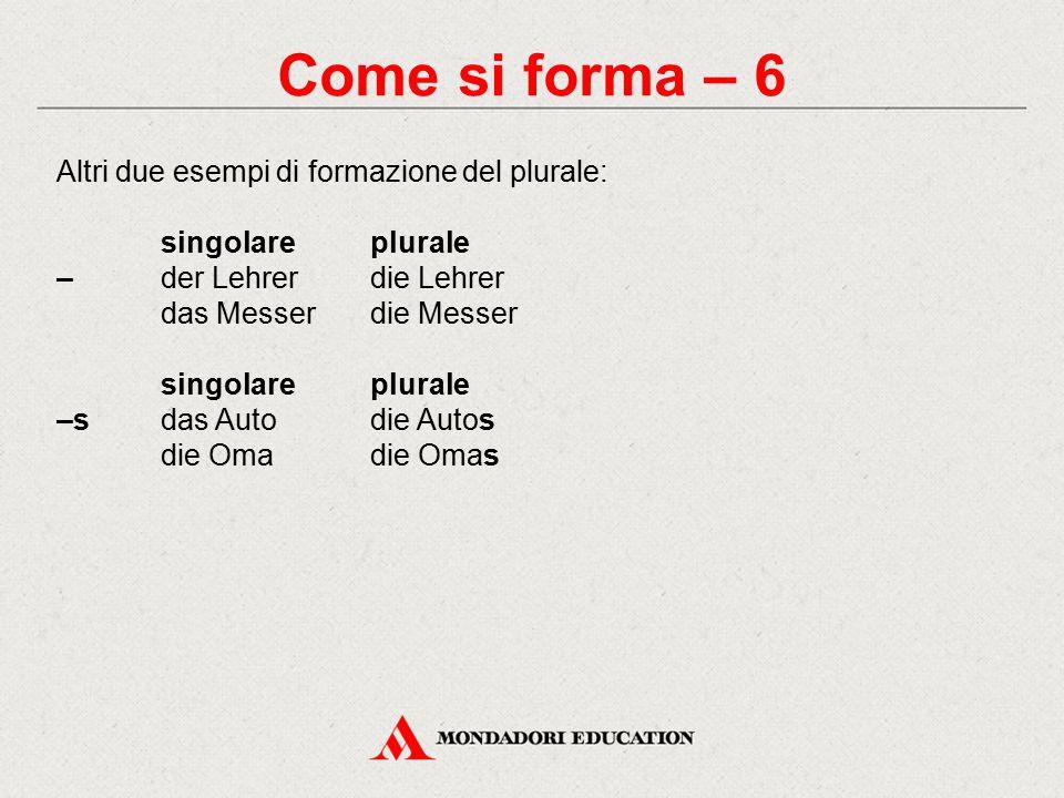 Come si forma – 6 Altri due esempi di formazione del plurale: