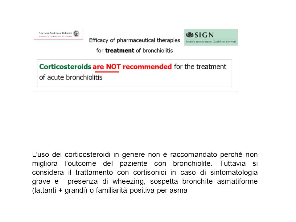 L'uso dei corticosteroidi in genere non è raccomandato perché non migliora l'outcome del paziente con bronchiolite.