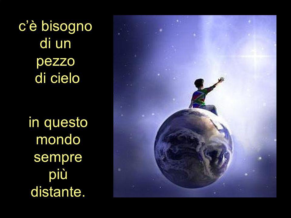 c'è bisogno di un pezzo di cielo in questo mondo sempre più distante.
