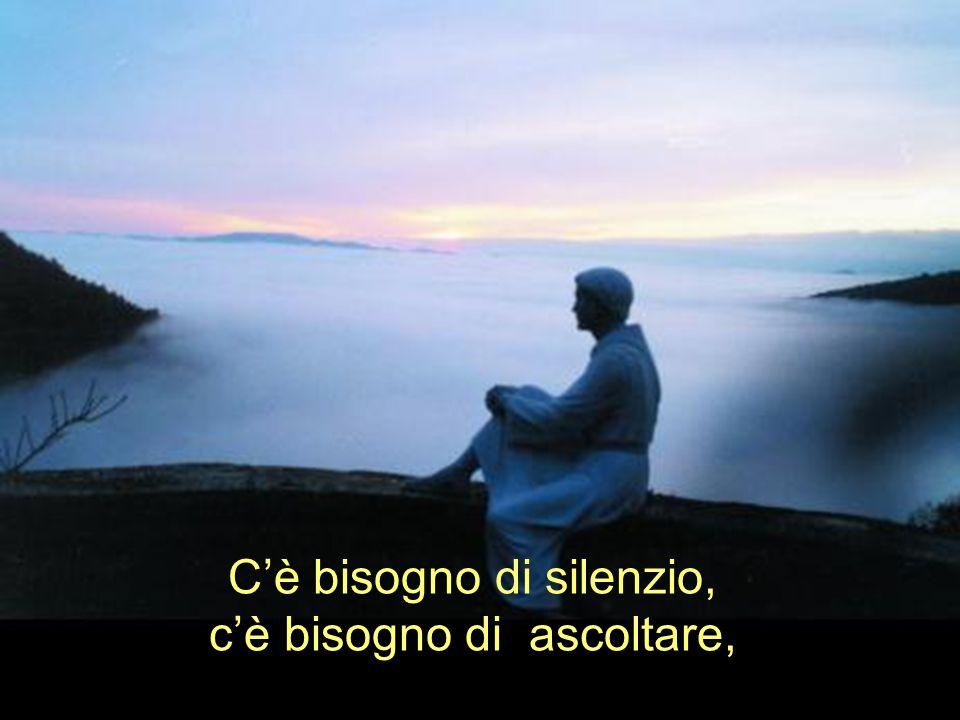 C'è bisogno di silenzio, c'è bisogno di ascoltare,