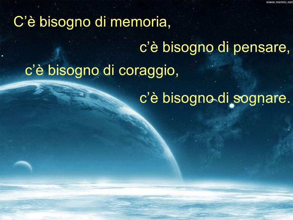 C'è bisogno di memoria, c'è bisogno di pensare, c'è bisogno di coraggio, c'è bisogno di sognare.