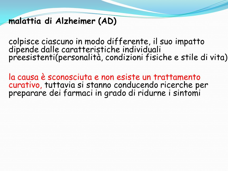 malattia di Alzheimer (AD) colpisce ciascuno in modo differente, il suo impatto dipende dalle caratteristiche individuali preesistenti(personalità, condizioni fisiche e stile di vita) la causa è sconosciuta e non esiste un trattamento curativo, tuttavia si stanno conducendo ricerche per preparare dei farmaci in grado di ridurne i sintomi