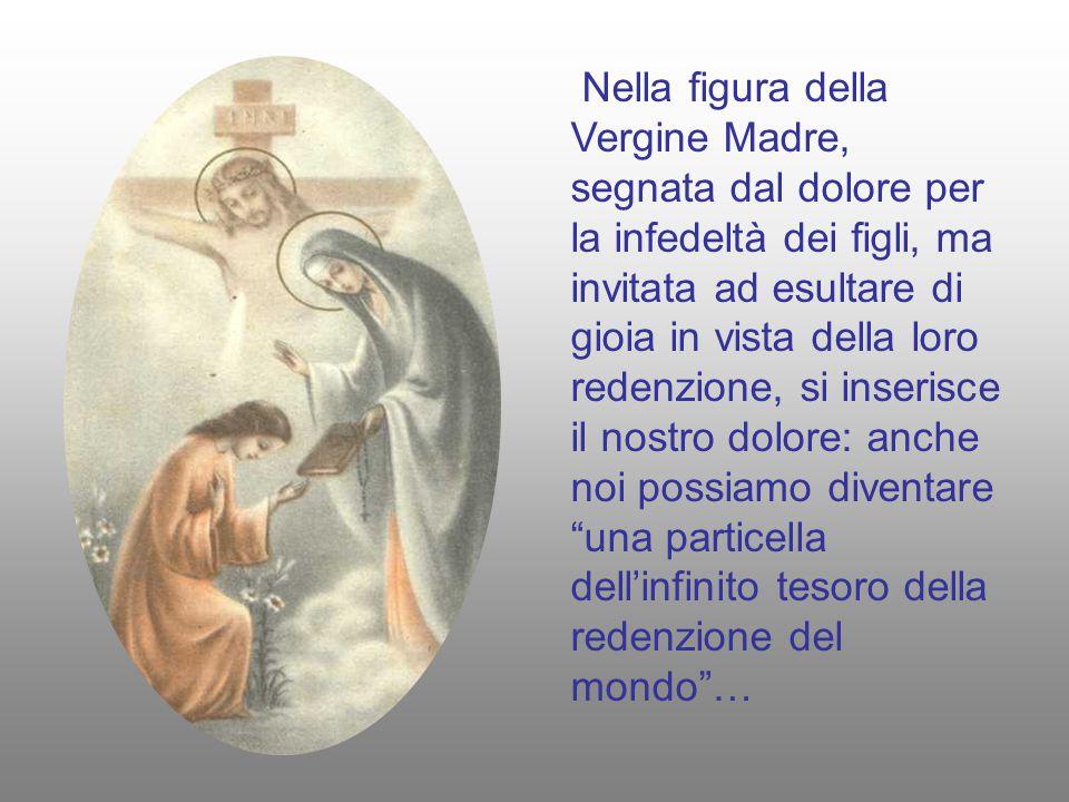 Nella figura della Vergine Madre, segnata dal dolore per la infedeltà dei figli, ma invitata ad esultare di gioia in vista della loro redenzione, si inserisce il nostro dolore: anche noi possiamo diventare una particella dell'infinito tesoro della redenzione del mondo …