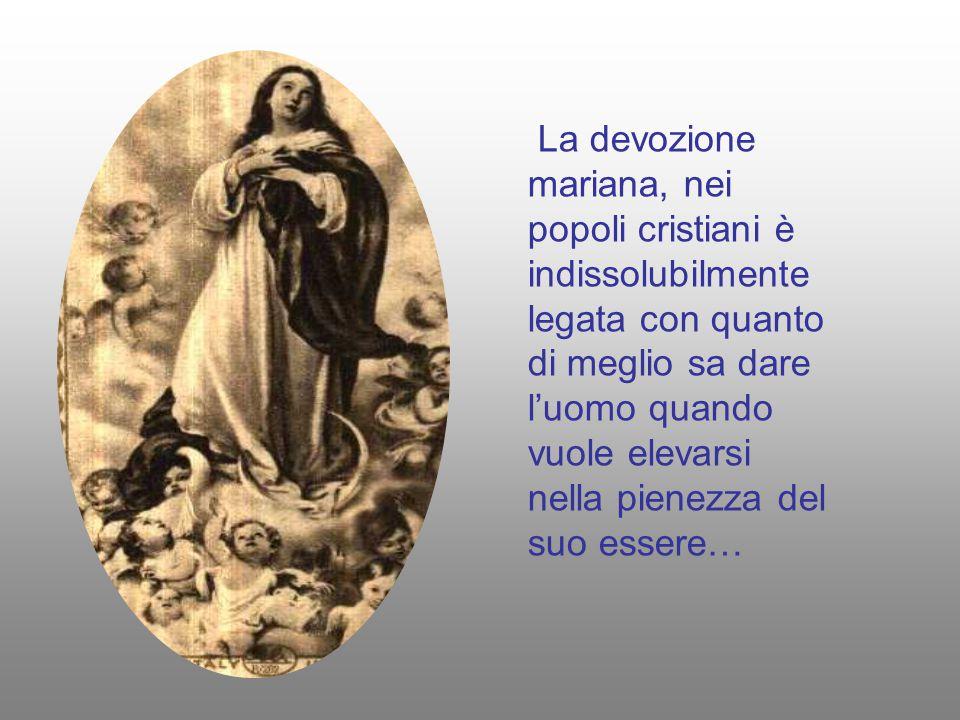 La devozione mariana, nei popoli cristiani è indissolubilmente legata con quanto di meglio sa dare l'uomo quando vuole elevarsi nella pienezza del suo essere…