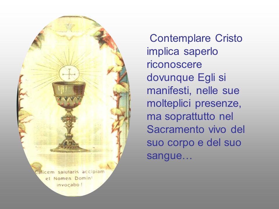 Contemplare Cristo implica saperlo riconoscere dovunque Egli si manifesti, nelle sue molteplici presenze, ma soprattutto nel Sacramento vivo del suo corpo e del suo sangue…