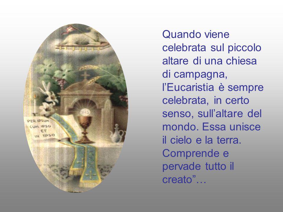 Quando viene celebrata sul piccolo altare di una chiesa di campagna, l'Eucaristia è sempre celebrata, in certo senso, sull'altare del mondo.
