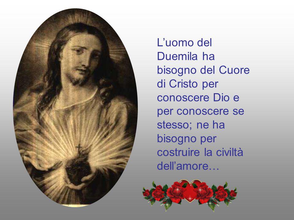 L'uomo del Duemila ha bisogno del Cuore di Cristo per conoscere Dio e per conoscere se stesso; ne ha bisogno per costruire la civiltà dell'amore…