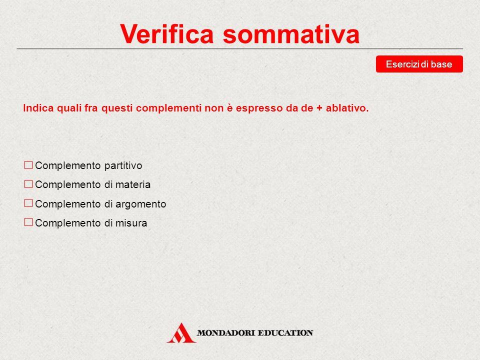 Verifica sommativa Esercizi di base. Indica quali fra questi complementi non è espresso da de + ablativo.