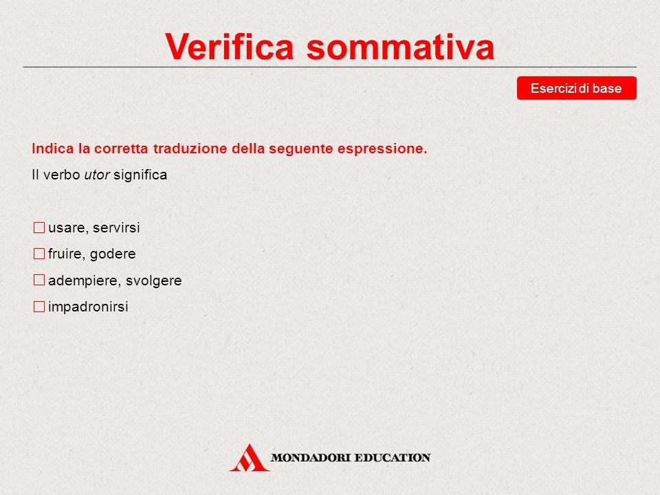 Verifica sommativa Esercizi di base. Indica la corretta traduzione della seguente espressione. Il verbo utor significa.