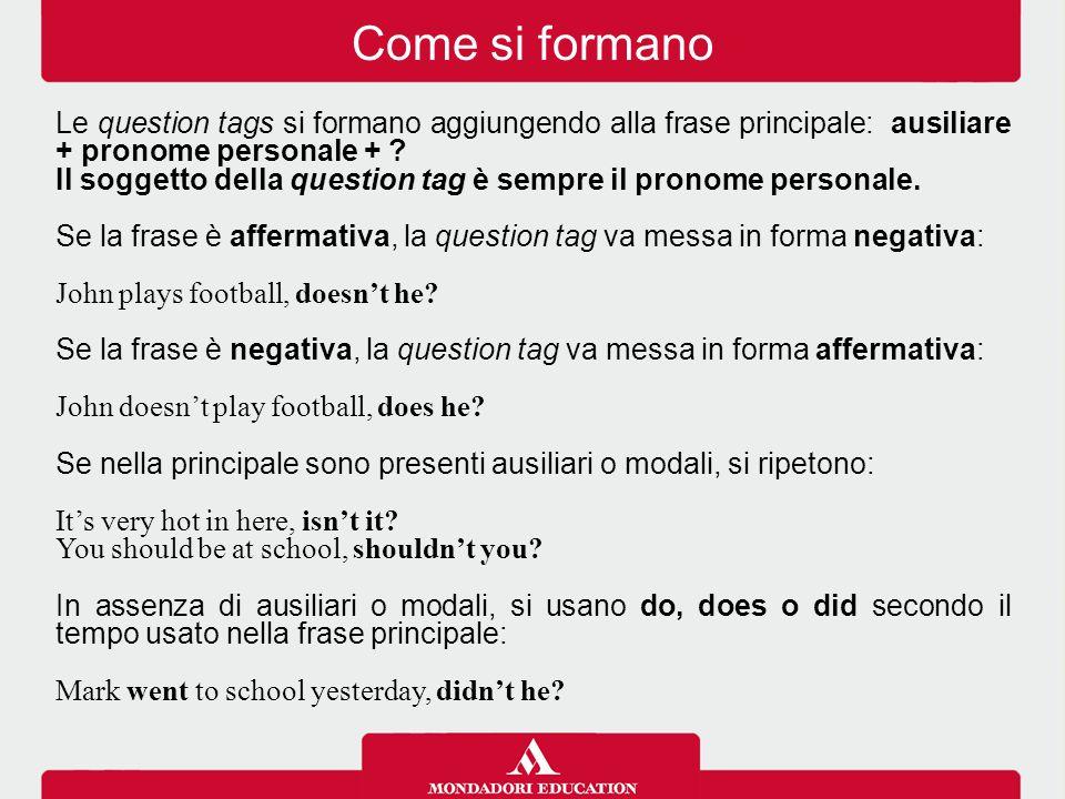 Come si formano Le question tags si formano aggiungendo alla frase principale: ausiliare + pronome personale +