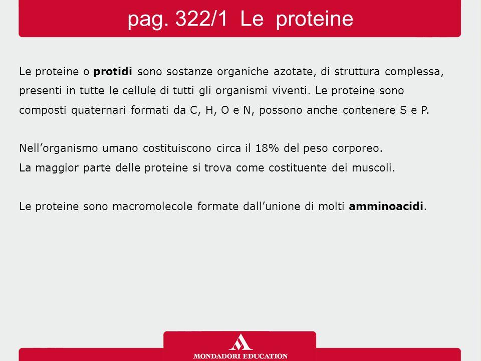 pag. 322/1 Le proteine Le proteine o protidi sono sostanze organiche azotate, di struttura complessa,