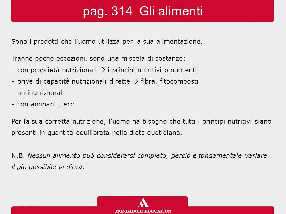 pag. 314 Gli alimenti Sono i prodotti che l'uomo utilizza per la sua alimentazione. Tranne poche eccezioni, sono una miscela di sostanze: