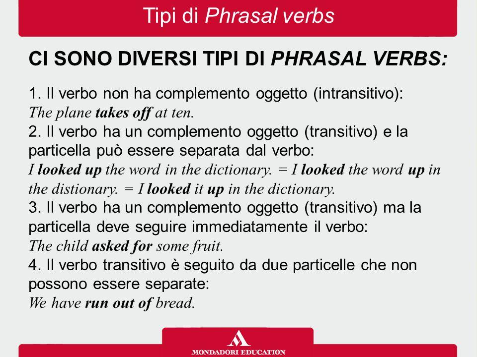 Tipi di Phrasal verbs CI SONO DIVERSI TIPI DI PHRASAL VERBS: