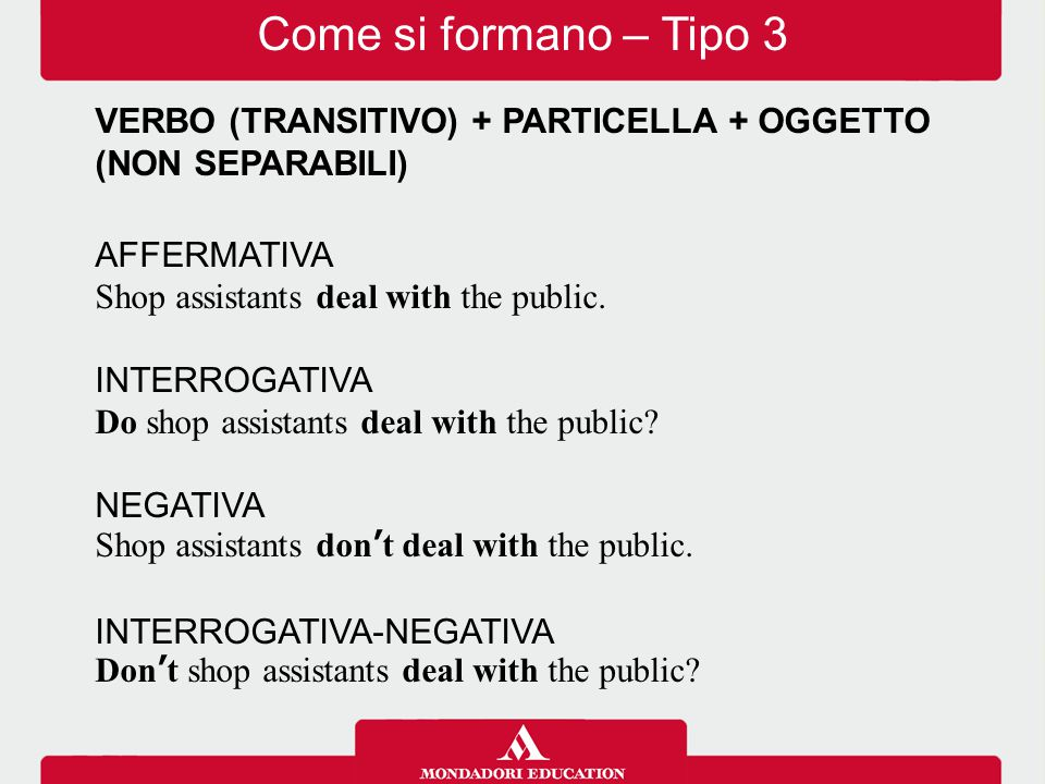 Come si formano – Tipo 3 VERBO (TRANSITIVO) + PARTICELLA + OGGETTO (NON SEPARABILI) AFFERMATIVA. Shop assistants deal with the public.