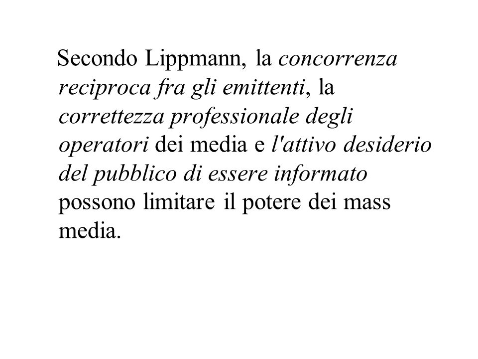 Secondo Lippmann, la concorrenza reciproca fra gli emittenti, la correttezza professionale degli operatori dei media e l attivo desiderio del pubblico di essere informato possono limitare il potere dei mass media.