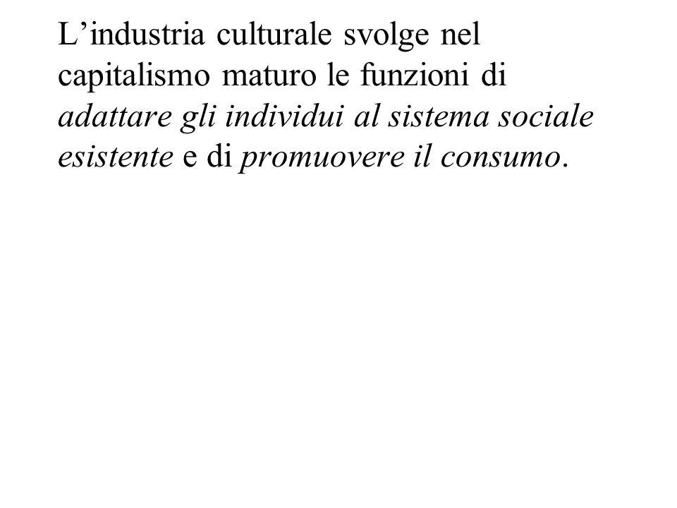 L'industria culturale svolge nel capitalismo maturo le funzioni di adattare gli individui al sistema sociale esistente e di promuovere il consumo.