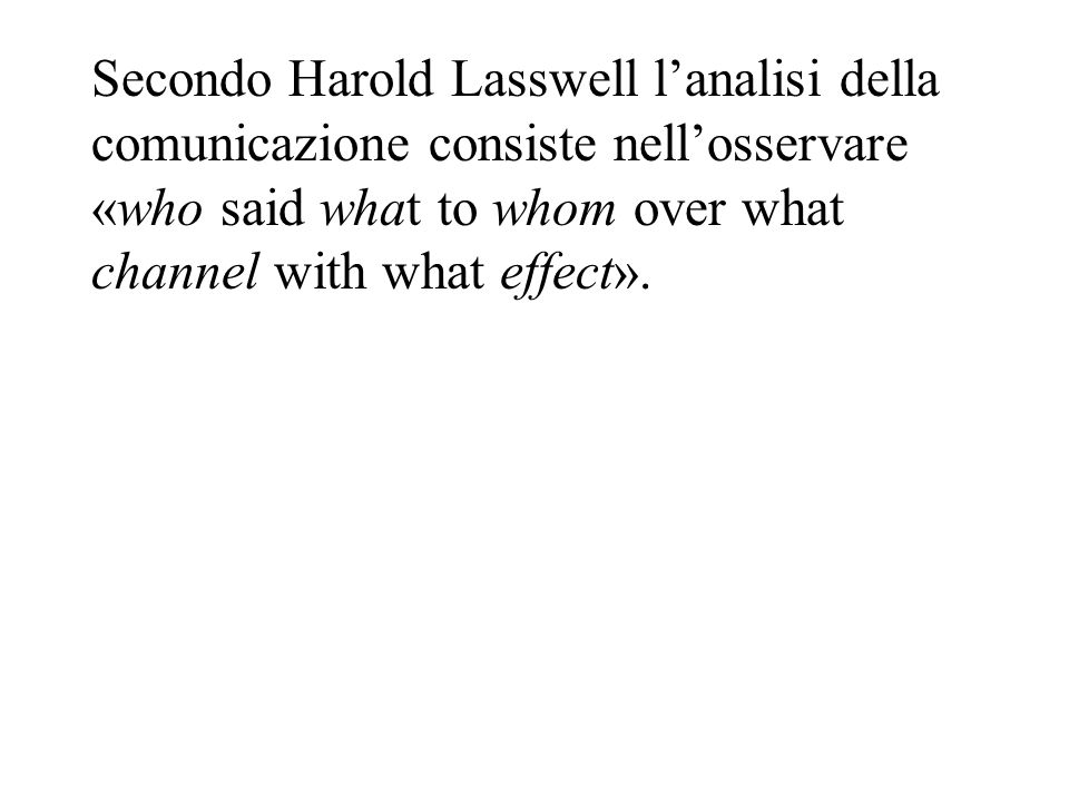 Secondo Harold Lasswell l'analisi della comunicazione consiste nell'osservare «who said what to whom over what channel with what effect».