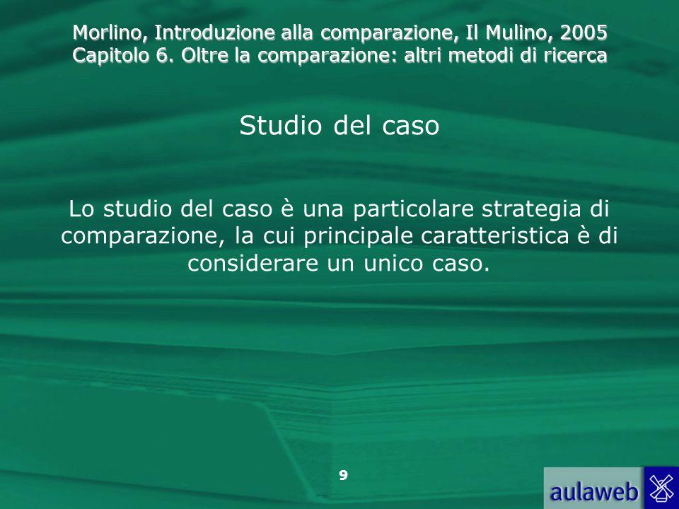 Studio del caso Lo studio del caso è una particolare strategia di comparazione, la cui principale caratteristica è di considerare un unico caso.
