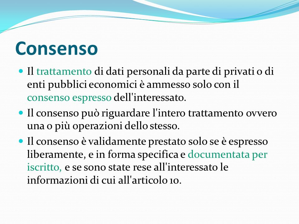 Consenso Il trattamento di dati personali da parte di privati o di enti pubblici economici è ammesso solo con il consenso espresso dell interessato.