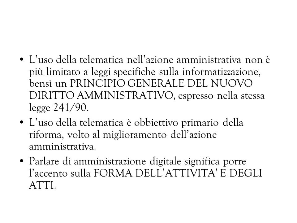 L'uso della telematica nell'azione amministrativa non è più limitato a leggi specifiche sulla informatizzazione, bensì un PRINCIPIO GENERALE DEL NUOVO DIRITTO AMMINISTRATIVO, espresso nella stessa legge 241/90.