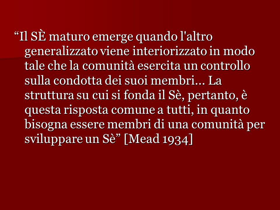 Il SÈ maturo emerge quando l altro generalizzato viene interiorizzato in modo tale che la comunità esercita un controllo sulla condotta dei suoi membri...