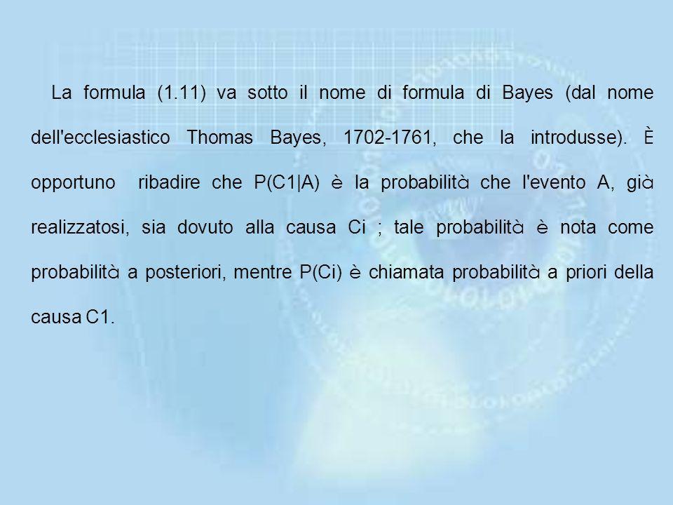 La formula (1.11) va sotto il nome di formula di Bayes (dal nome dell ecclesiastico Thomas Bayes, 1702-1761, che la introdusse).