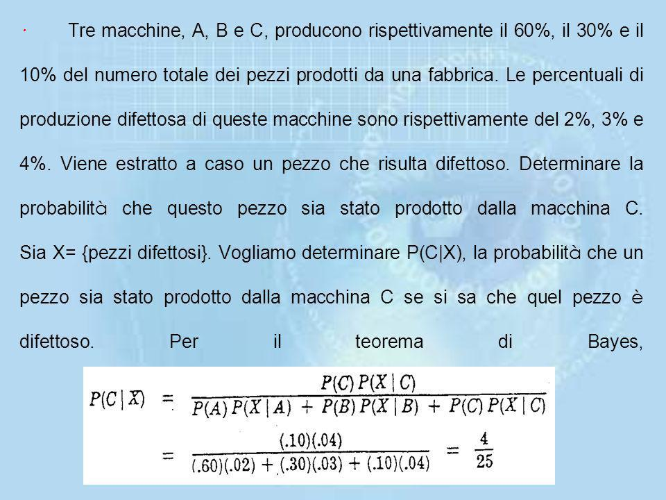 · Tre macchine, A, B e C, producono rispettivamente il 60%, il 30% e il 10% del numero totale dei pezzi prodotti da una fabbrica.