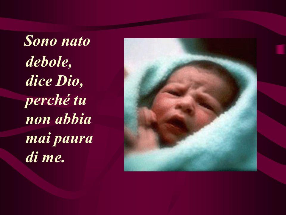 Sono nato debole, dice Dio, perché tu non abbia mai paura di me.