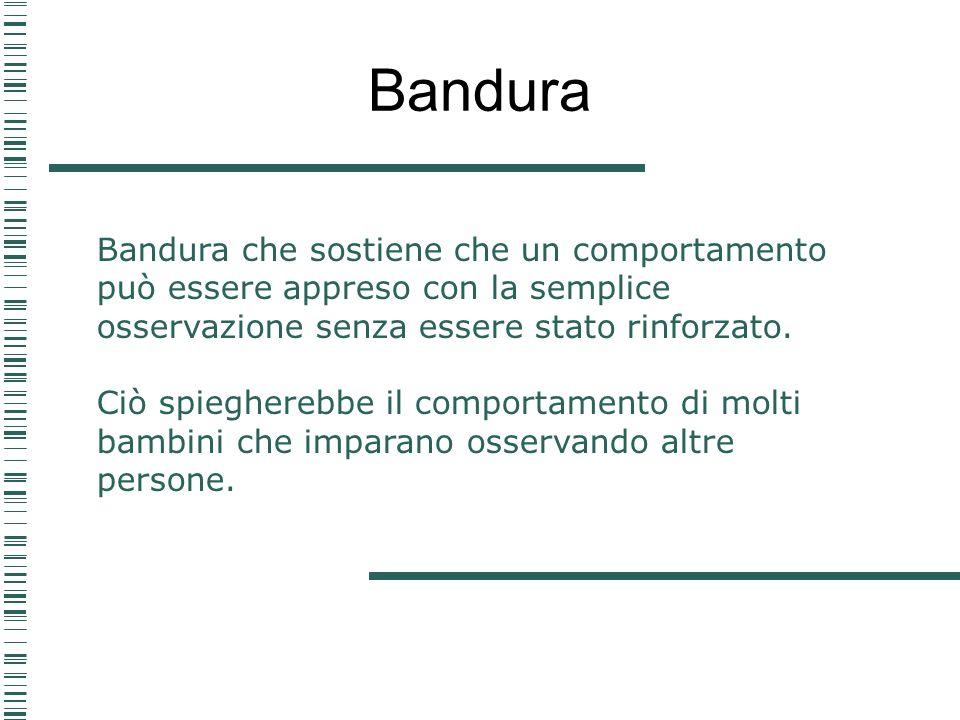 BanduraBandura che sostiene che un comportamento può essere appreso con la semplice osservazione senza essere stato rinforzato.