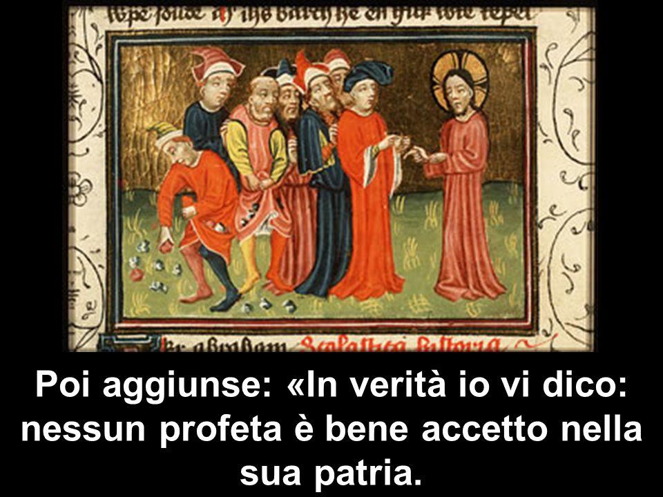 Poi aggiunse: «In verità io vi dico: nessun profeta è bene accetto nella sua patria.