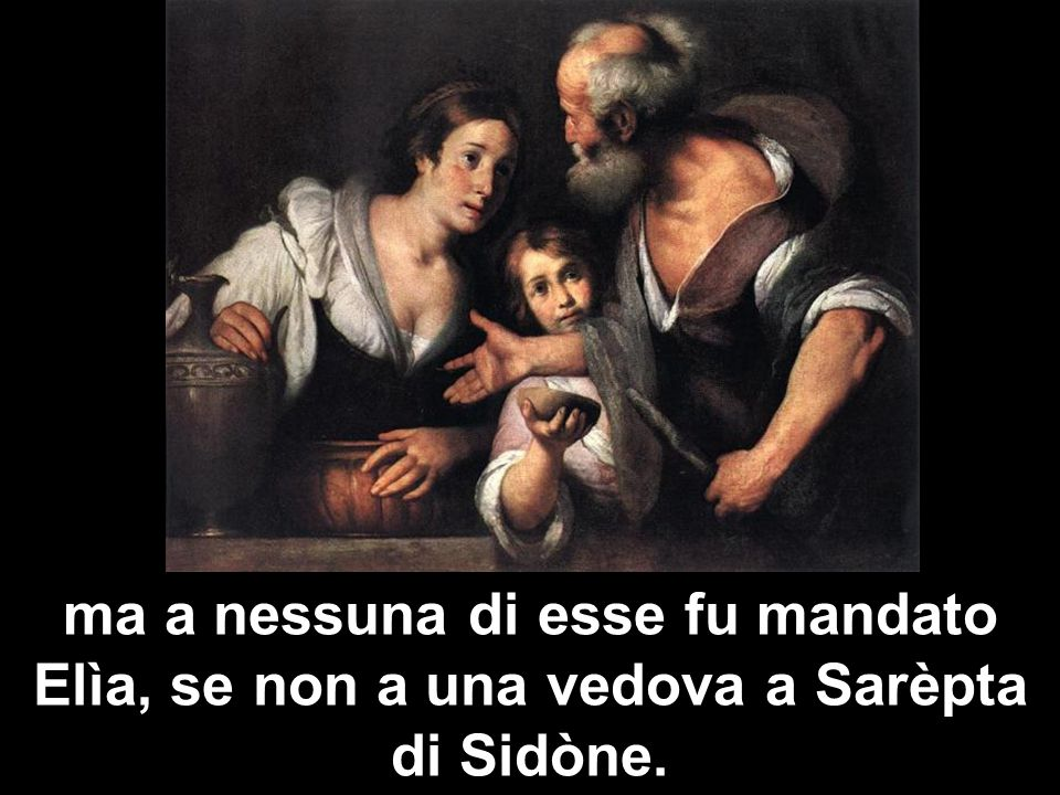 ma a nessuna di esse fu mandato Elìa, se non a una vedova a Sarèpta di Sidòne.