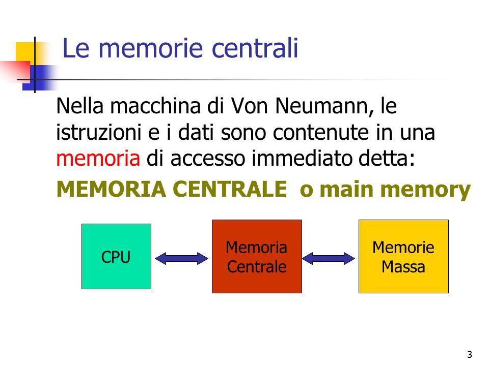 Le memorie centrali Nella macchina di Von Neumann, le istruzioni e i dati sono contenute in una memoria di accesso immediato detta: