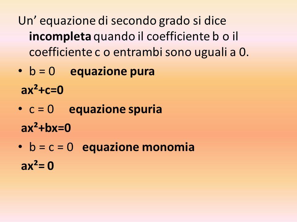Un' equazione di secondo grado si dice incompleta quando il coefficiente b o il coefficiente c o entrambi sono uguali a 0.