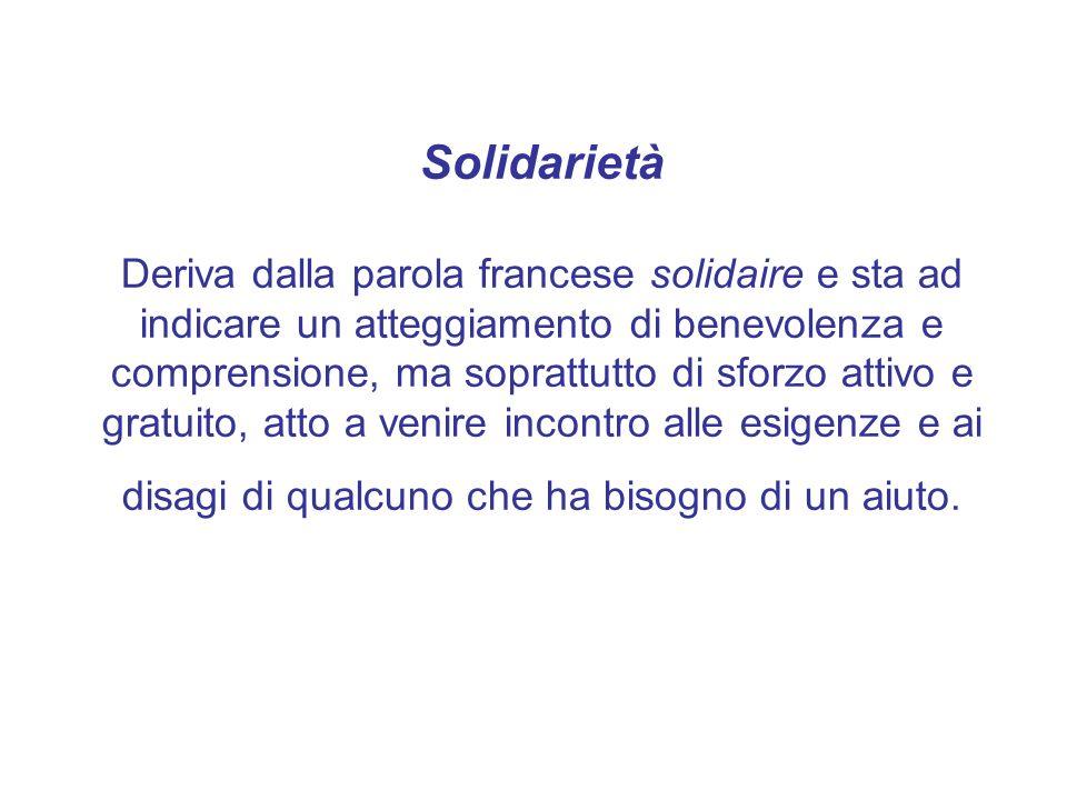 Solidarietà Deriva dalla parola francese solidaire e sta ad indicare un atteggiamento di benevolenza e comprensione, ma soprattutto di sforzo attivo e gratuito, atto a venire incontro alle esigenze e ai disagi di qualcuno che ha bisogno di un aiuto.