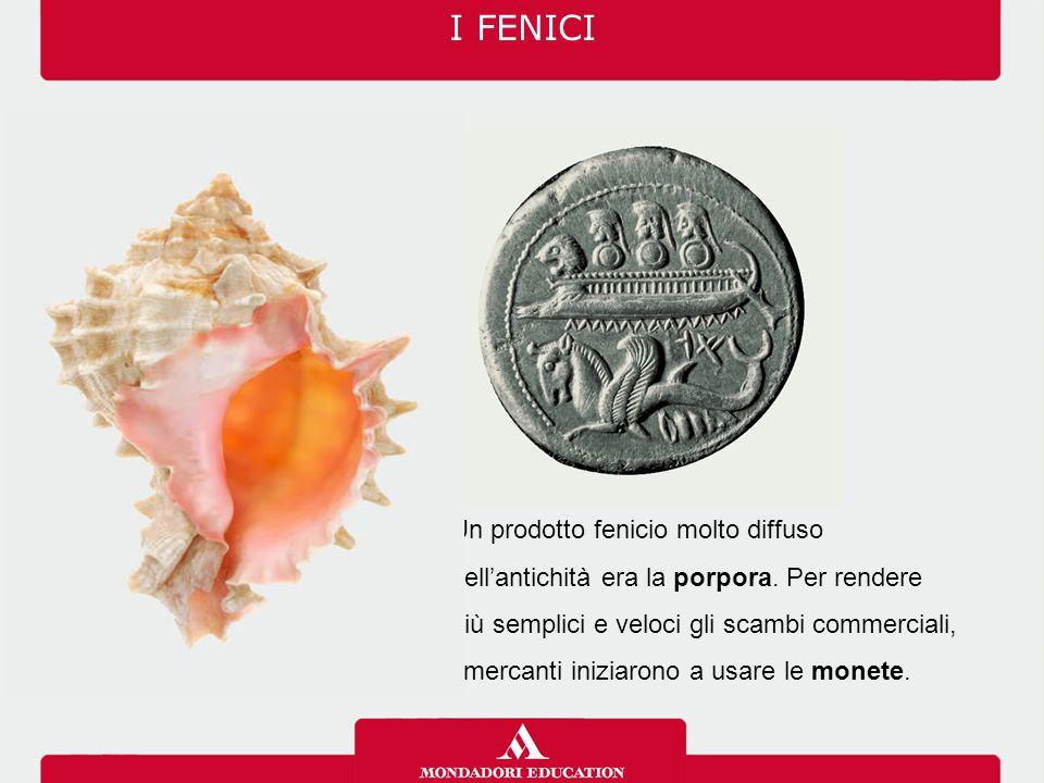 I FENICI Un prodotto fenicio molto diffuso nell'antichità era la porpora. Per rendere. più semplici e veloci gli scambi commerciali,