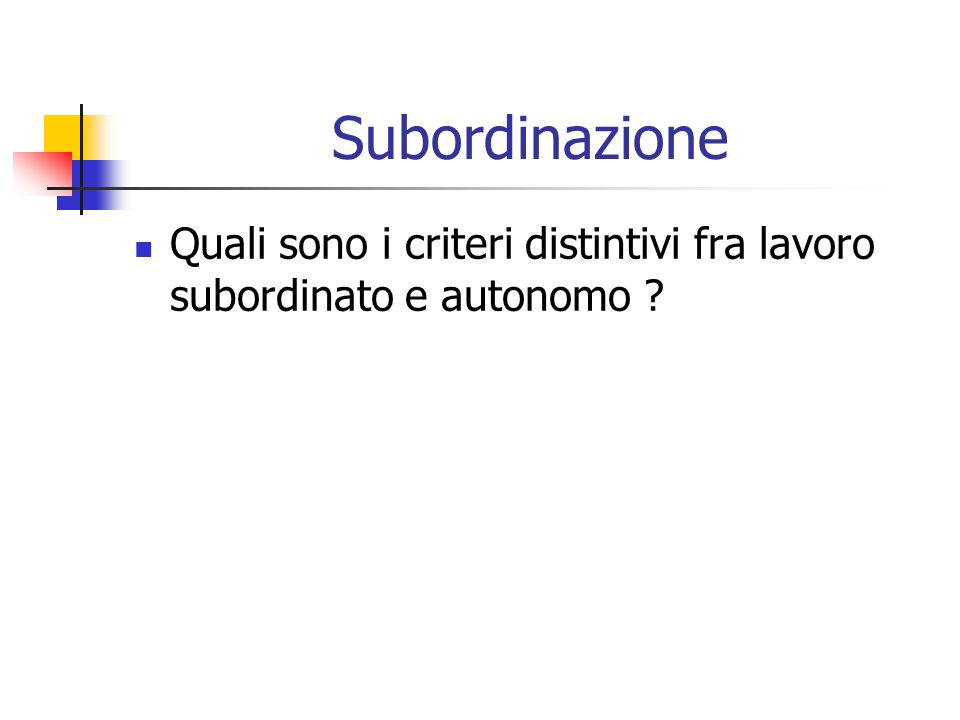 Subordinazione Quali sono i criteri distintivi fra lavoro subordinato e autonomo