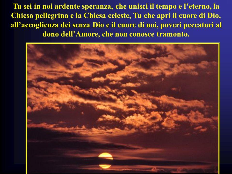 Tu sei in noi ardente speranza, che unisci il tempo e l'eterno, la Chiesa pellegrina e la Chiesa celeste, Tu che apri il cuore di Dio, all'accoglienza dei senza Dio e il cuore di noi, poveri peccatori al dono dell'Amore, che non conosce tramonto.