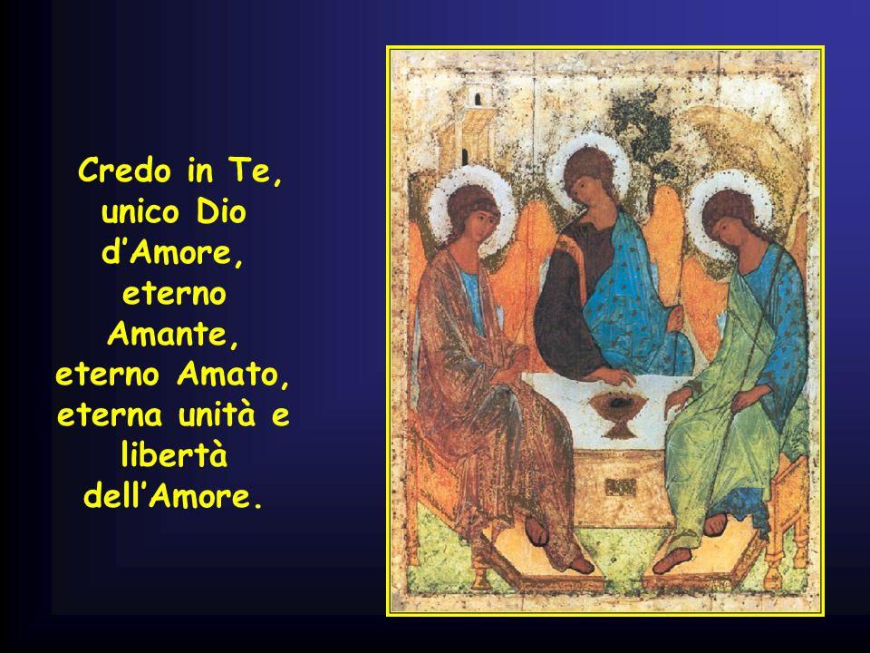 Credo in Te, unico Dio d'Amore, eterno Amante, eterno Amato, eterna unità e libertà dell'Amore.