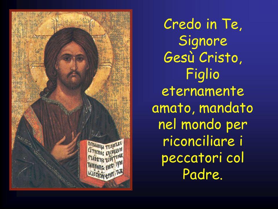 Credo in Te, Signore Gesù Cristo, Figlio eternamente amato, mandato nel mondo per riconciliare i peccatori col Padre.
