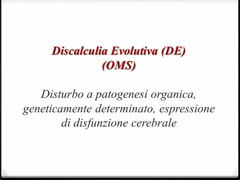 Discalculia Evolutiva (DE) (OMS) Disturbo a patogenesi organica, geneticamente determinato, espressione di disfunzione cerebrale