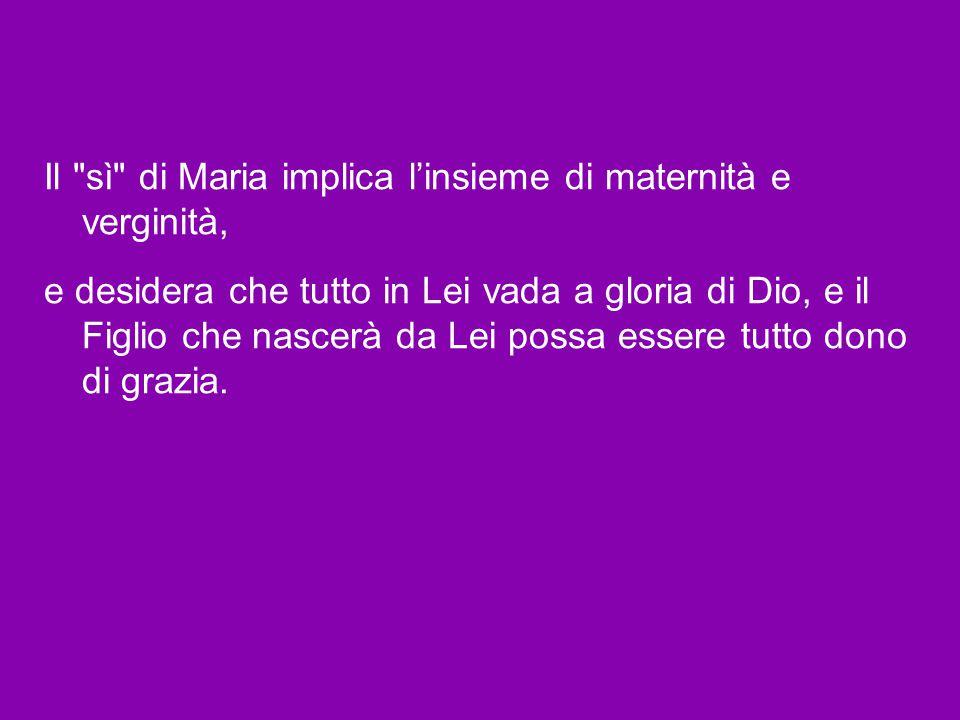 Il sì di Maria implica l'insieme di maternità e verginità, e desidera che tutto in Lei vada a gloria di Dio, e il Figlio che nascerà da Lei possa essere tutto dono di grazia.