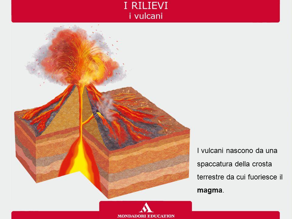 I RILIEVI i vulcani I vulcani nascono da una spaccatura della crosta terrestre da cui fuoriesce il magma.