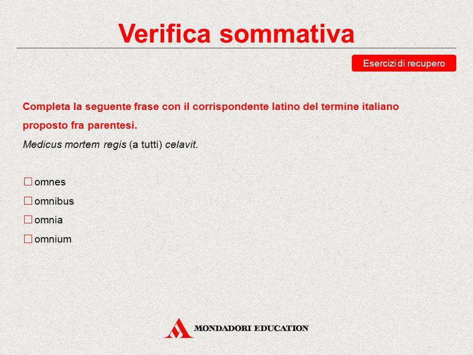 Verifica sommativa Esercizi di recupero. Completa la seguente frase con il corrispondente latino del termine italiano proposto fra parentesi.