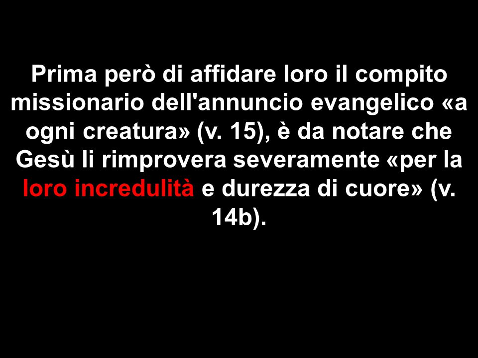 Prima però di affidare loro il compito missionario dell annuncio evangelico «a ogni creatura» (v.