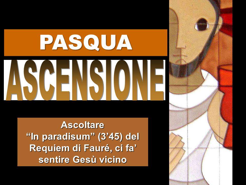 PASQUA ASCENSIONE Ascoltare In paradisum (3'45) del Requiem di Fauré, ci fa' sentire Gesù vicino