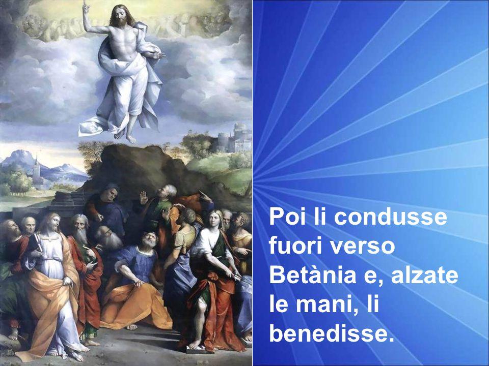 Poi li condusse fuori verso Betània e, alzate le mani, li benedisse.